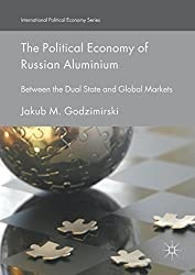 The Political Economy of Russian Aluminium: Between the Dual State and Global Markets (International Political Economy Series) 1st ed. 2018 Edition, Kindle Edition
