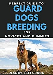Perfect Guide To Guard Dogs Breeding For Novices And Dummies: Basic Guide To Breeding Guard Dogs