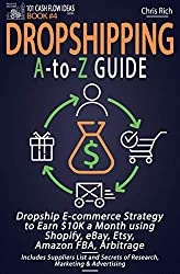 Dropshipping A-to-Z Guide: Dropship E-commerce Strategy to Earn $10K a Month using Shopify, eBay, Etsy, Amazon FBA, Arbitrage - Includes Suppliers List ... & Advertising (101 Cash Flow Ideas Book 4)
